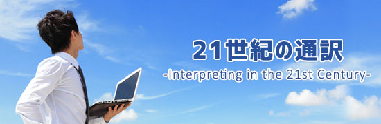 21世紀の通訳 -Interpreting in the 21st Century-